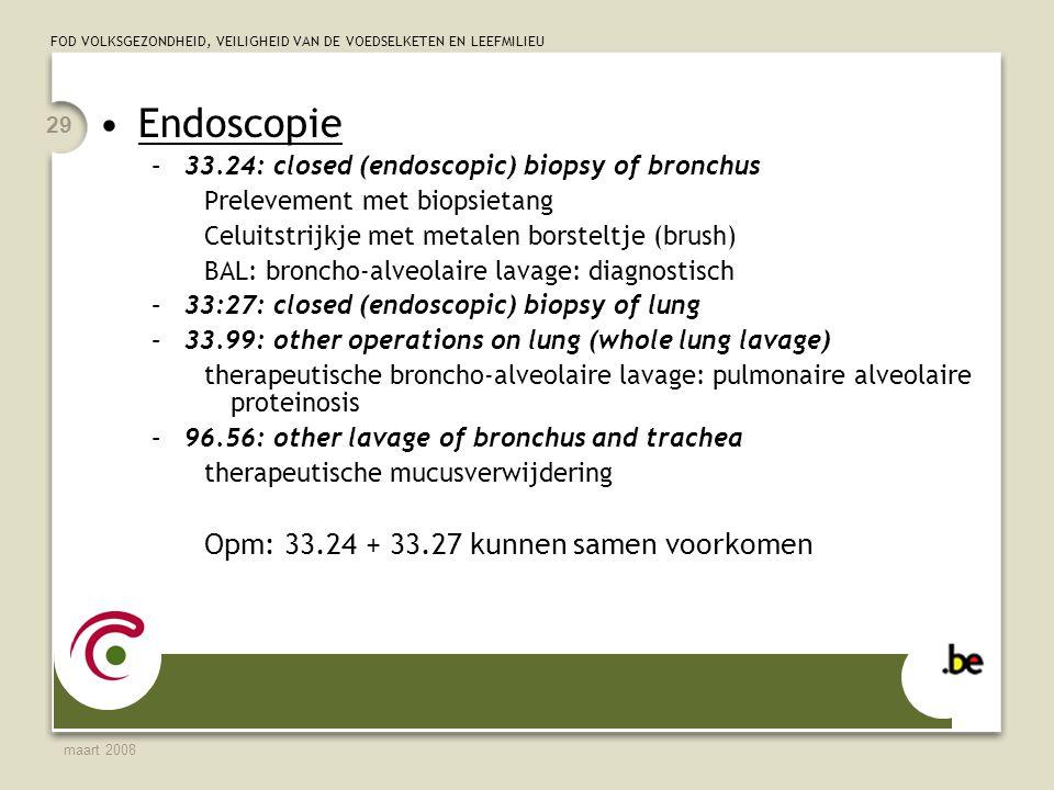 FOD VOLKSGEZONDHEID, VEILIGHEID VAN DE VOEDSELKETEN EN LEEFMILIEU maart 2008 29 Endoscopie –33.24: closed (endoscopic) biopsy of bronchus Prelevement met biopsietang Celuitstrijkje met metalen borsteltje (brush) BAL: broncho-alveolaire lavage: diagnostisch –33:27: closed (endoscopic) biopsy of lung –33.99: other operations on lung (whole lung lavage) therapeutische broncho-alveolaire lavage: pulmonaire alveolaire proteinosis –96.56: other lavage of bronchus and trachea therapeutische mucusverwijdering Opm: 33.24 + 33.27 kunnen samen voorkomen