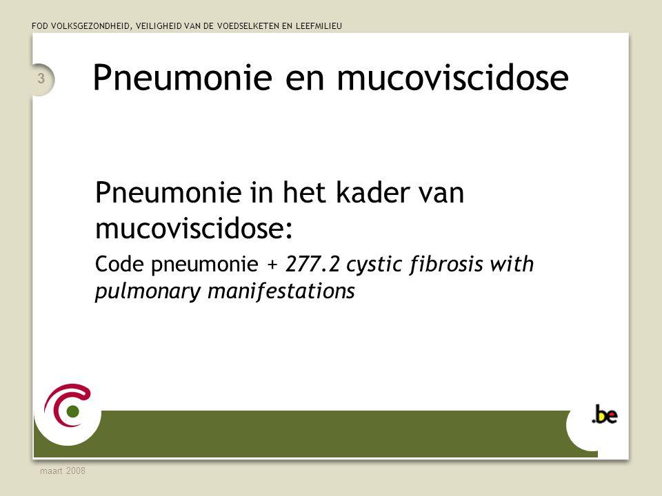 FOD VOLKSGEZONDHEID, VEILIGHEID VAN DE VOEDSELKETEN EN LEEFMILIEU maart 2008 3 Pneumonie en mucoviscidose Pneumonie in het kader van mucoviscidose: Code pneumonie + 277.2 cystic fibrosis with pulmonary manifestations