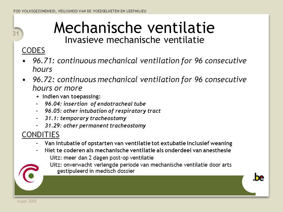 FOD VOLKSGEZONDHEID, VEILIGHEID VAN DE VOEDSELKETEN EN LEEFMILIEU maart 2008 31 Mechanische ventilatie Invasieve mechanische ventilatie CODES 96.71: continuous mechanical ventilation for 96 consecutive hours 96.72: continuous mechanical ventilation for 96 consecutive hours or more + indien van toepassing: –96.04: insertion of endotracheal tube –96.05: other intubation of respiratory tract –31.1: temporary tracheostomy –31.29: other permanent tracheostomy CONDITIES –Van intubatie of opstarten van ventilatie tot extubatie inclusief weaning –Niet te coderen als mechanische ventilatie als onderdeel van anesthesie Uitz: meer dan 2 dagen post-op ventilatie Uitz: onverwacht verlengde periode van mechanische ventilatie door arts gestipuleerd in medisch dossier