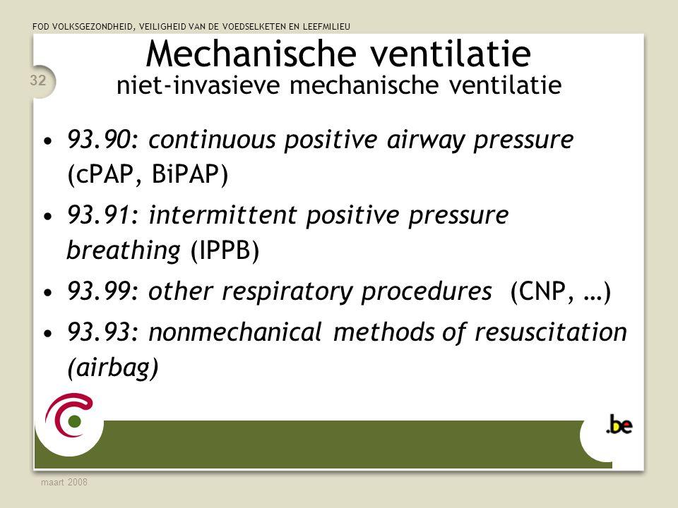 FOD VOLKSGEZONDHEID, VEILIGHEID VAN DE VOEDSELKETEN EN LEEFMILIEU maart 2008 32 Mechanische ventilatie niet-invasieve mechanische ventilatie 93.90: continuous positive airway pressure (cPAP, BiPAP) 93.91: intermittent positive pressure breathing (IPPB) 93.99: other respiratory procedures (CNP, …) 93.93: nonmechanical methods of resuscitation (airbag)