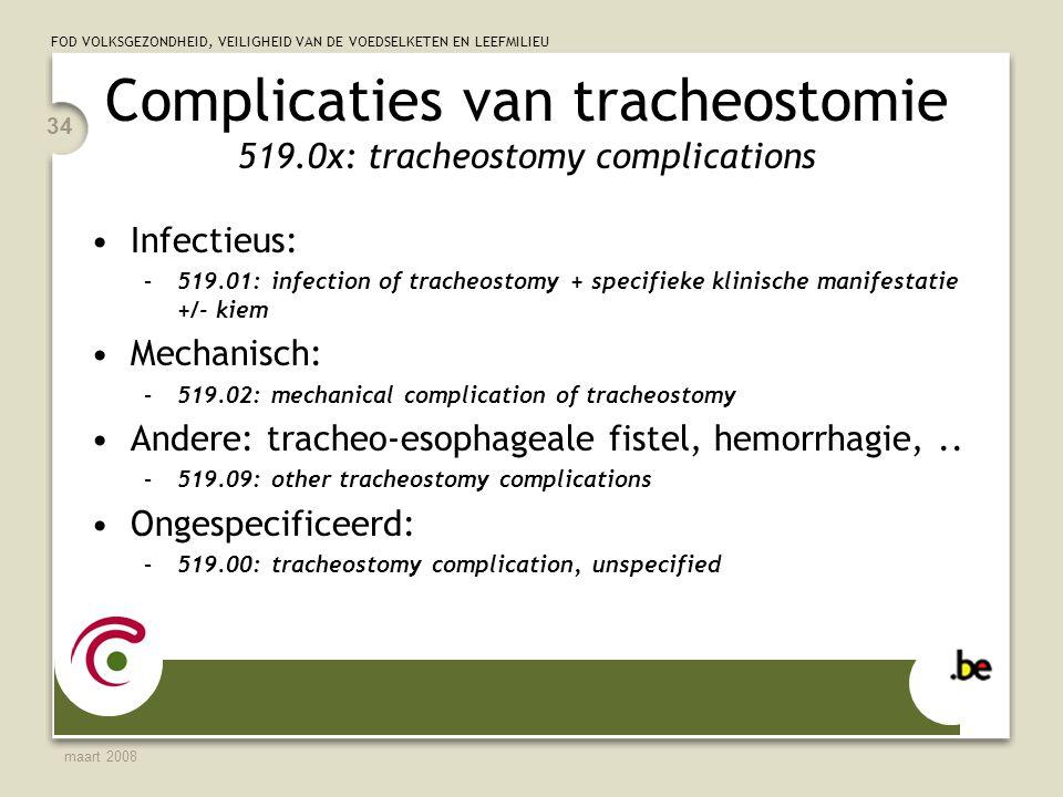 FOD VOLKSGEZONDHEID, VEILIGHEID VAN DE VOEDSELKETEN EN LEEFMILIEU maart 2008 34 Complicaties van tracheostomie 519.0x: tracheostomy complications Infectieus: –519.01: infection of tracheostomy + specifieke klinische manifestatie +/- kiem Mechanisch: –519.02: mechanical complication of tracheostomy Andere: tracheo-esophageale fistel, hemorrhagie,..