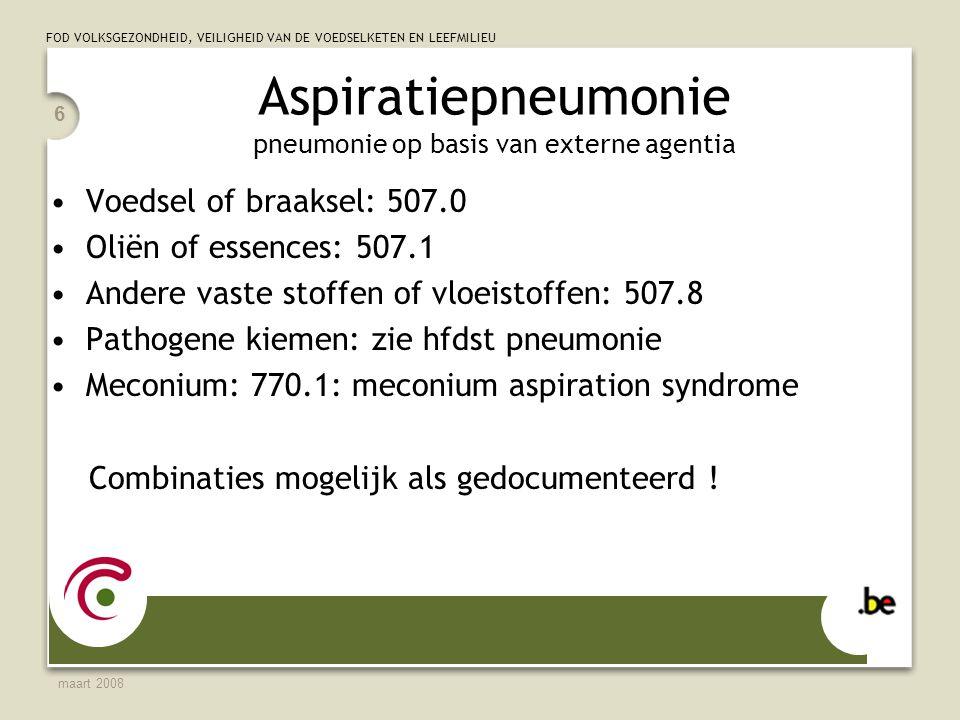 FOD VOLKSGEZONDHEID, VEILIGHEID VAN DE VOEDSELKETEN EN LEEFMILIEU maart 2008 6 Aspiratiepneumonie pneumonie op basis van externe agentia Voedsel of braaksel: 507.0 Oliën of essences: 507.1 Andere vaste stoffen of vloeistoffen: 507.8 Pathogene kiemen: zie hfdst pneumonie Meconium: 770.1: meconium aspiration syndrome Combinaties mogelijk als gedocumenteerd !