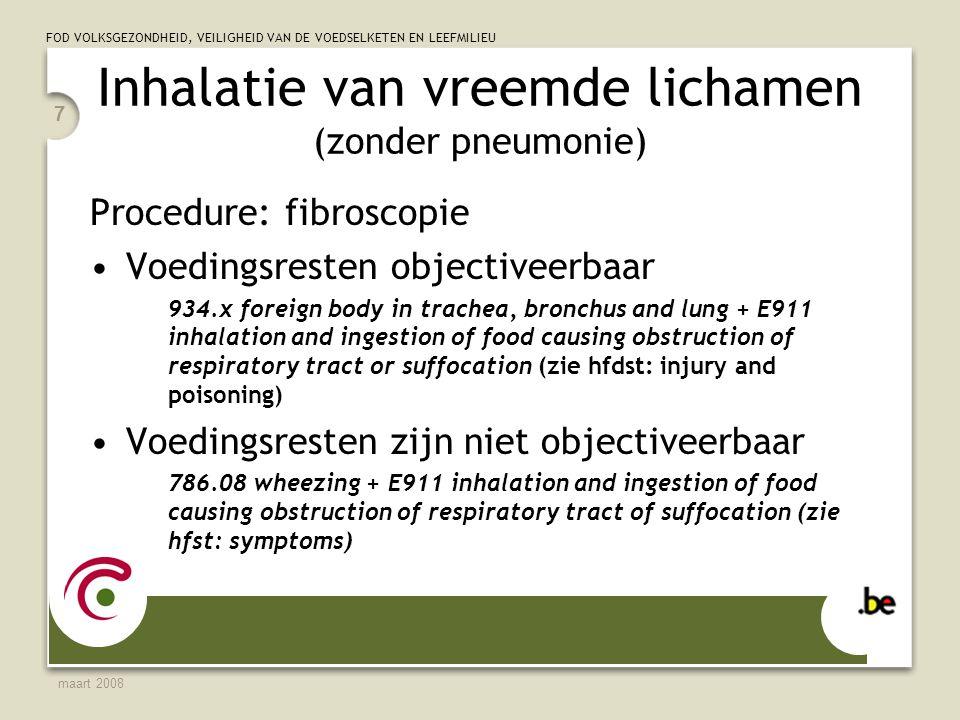 FOD VOLKSGEZONDHEID, VEILIGHEID VAN DE VOEDSELKETEN EN LEEFMILIEU maart 2008 7 Inhalatie van vreemde lichamen (zonder pneumonie) Procedure: fibroscopie Voedingsresten objectiveerbaar 934.x foreign body in trachea, bronchus and lung + E911 inhalation and ingestion of food causing obstruction of respiratory tract or suffocation (zie hfdst: injury and poisoning) Voedingsresten zijn niet objectiveerbaar 786.08 wheezing + E911 inhalation and ingestion of food causing obstruction of respiratory tract of suffocation (zie hfst: symptoms)