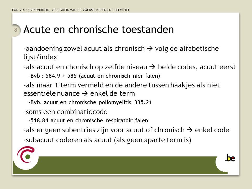 FOD VOLKSGEZONDHEID, VEILIGHEID VAN DE VOEDSELKETEN EN LEEFMILIEU 8 Acute en chronische toestanden -aandoening zowel acuut als chronisch  volg de alfabetische lijst/index -als acuut en chonisch op zelfde niveau  beide codes, acuut eerst -Bvb : 584.9 + 585 (acuut en chronisch nier falen) -als maar 1 term vermeld en de andere tussen haakjes als niet essentiële nuance  enkel de term -Bvb.