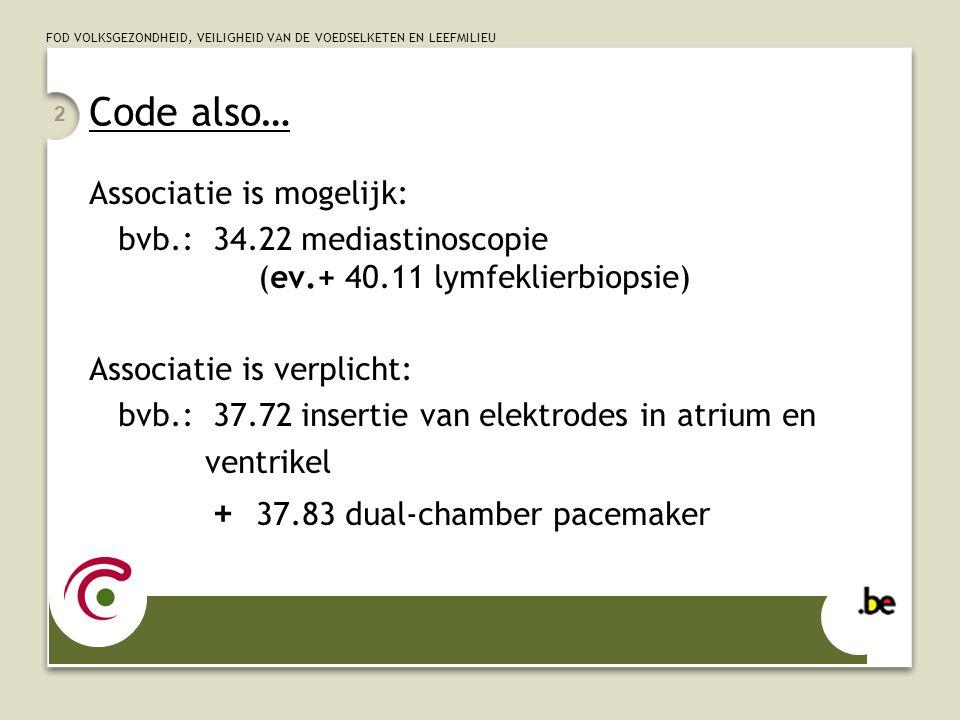 FOD VOLKSGEZONDHEID, VEILIGHEID VAN DE VOEDSELKETEN EN LEEFMILIEU 2 Code also… Associatie is mogelijk: bvb.: 34.22 mediastinoscopie (ev.+ 40.11 lymfeklierbiopsie) Associatie is verplicht: bvb.: 37.72 insertie van elektrodes in atrium en ventrikel + 37.83 dual-chamber pacemaker