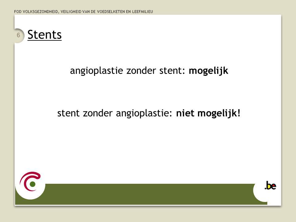 FOD VOLKSGEZONDHEID, VEILIGHEID VAN DE VOEDSELKETEN EN LEEFMILIEU 6 Stents angioplastie zonder stent: mogelijk stent zonder angioplastie: niet mogelijk!