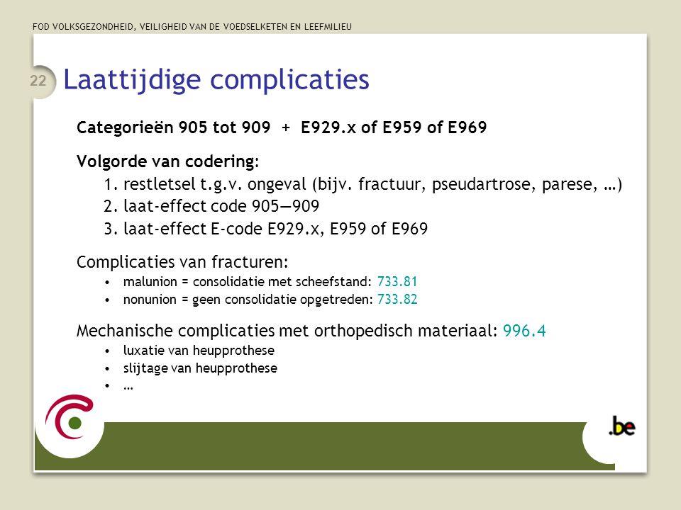 FOD VOLKSGEZONDHEID, VEILIGHEID VAN DE VOEDSELKETEN EN LEEFMILIEU 22 Laattijdige complicaties Categorieën 905 tot 909 + E929.x of E959 of E969 Volgord