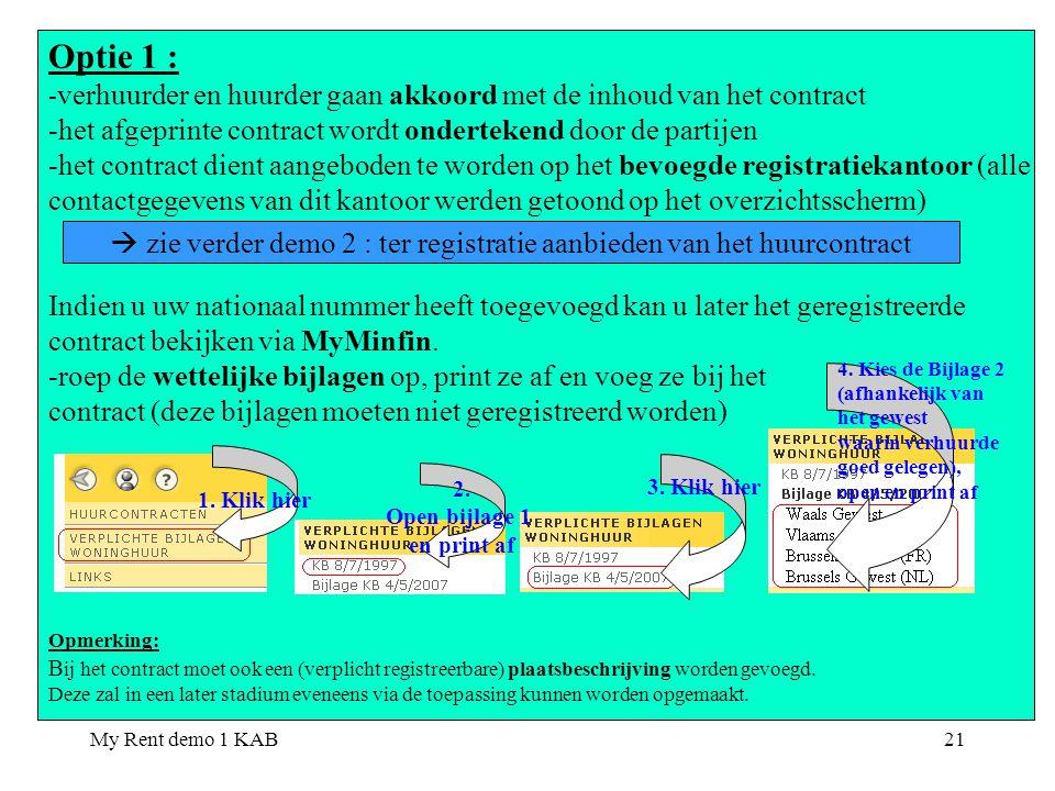 My Rent demo 1 KAB21 Optie 1 : - verhuurder en huurder gaan akkoord met de inhoud van het contract -het afgeprinte contract wordt ondertekend door de partijen -het contract dient aangeboden te worden op het bevoegde registratiekantoor (alle contactgegevens van dit kantoor werden getoond op het overzichtsscherm) Indien u uw nationaal nummer heeft toegevoegd kan u later het geregistreerde contract bekijken via MyMinfin.