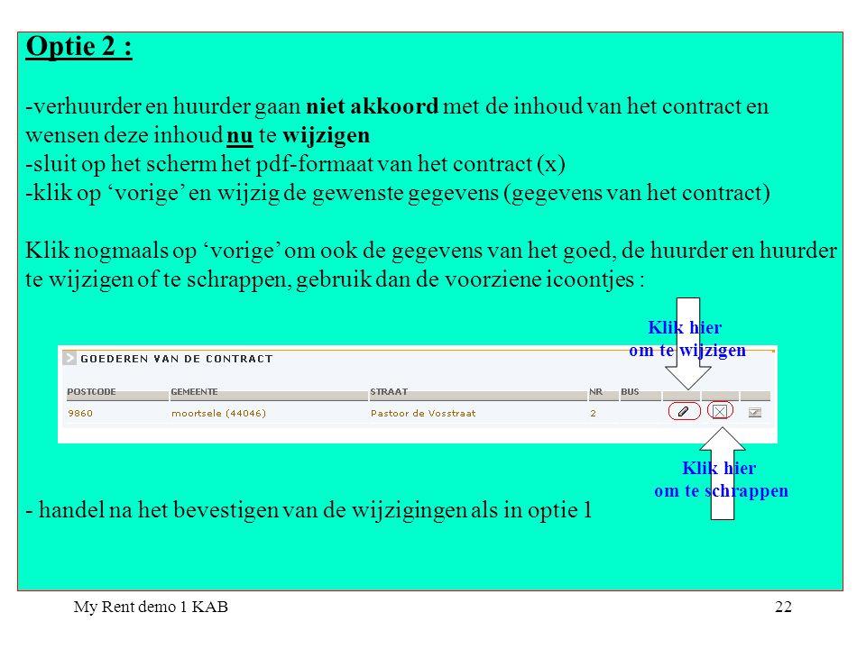 My Rent demo 1 KAB22 Optie 2 : -verhuurder en huurder gaan niet akkoord met de inhoud van het contract en wensen deze inhoud nu te wijzigen -sluit op het scherm het pdf-formaat van het contract (x) -klik op 'vorige' en wijzig de gewenste gegevens (gegevens van het contract) Klik nogmaals op 'vorige' om ook de gegevens van het goed, de huurder en huurder te wijzigen of te schrappen, gebruik dan de voorziene icoontjes : - handel na het bevestigen van de wijzigingen als in optie 1 Klik hier om te wijzigen Klik hier om te schrappen