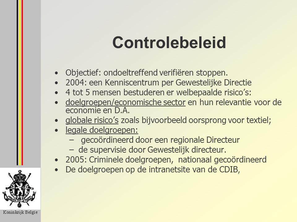 Controlebeleid Objectief: ondoeltreffend verifiëren stoppen. 2004: een Kenniscentrum per Gewestelijke Directie 4 tot 5 mensen bestuderen er welbepaald
