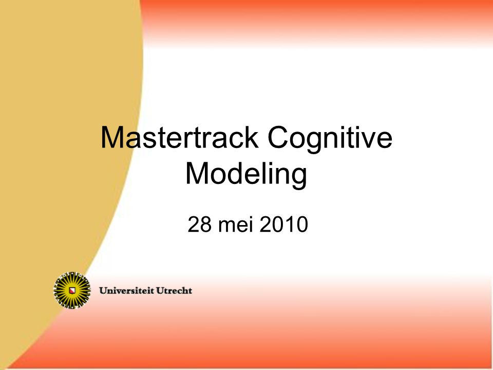 Mastertrack Cognitive Modeling 28 mei 2010