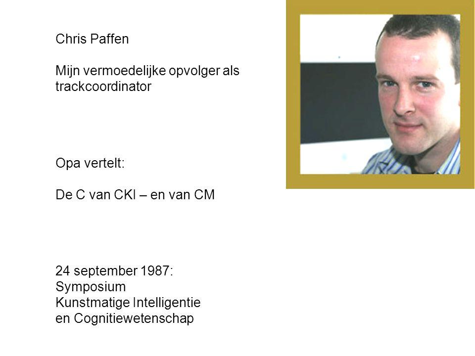 Opa vertelt: De C van CKI – en van CM 24 september 1987: Symposium Kunstmatige Intelligentie en Cognitiewetenschap Chris Paffen Mijn vermoedelijke opvolger als trackcoordinator
