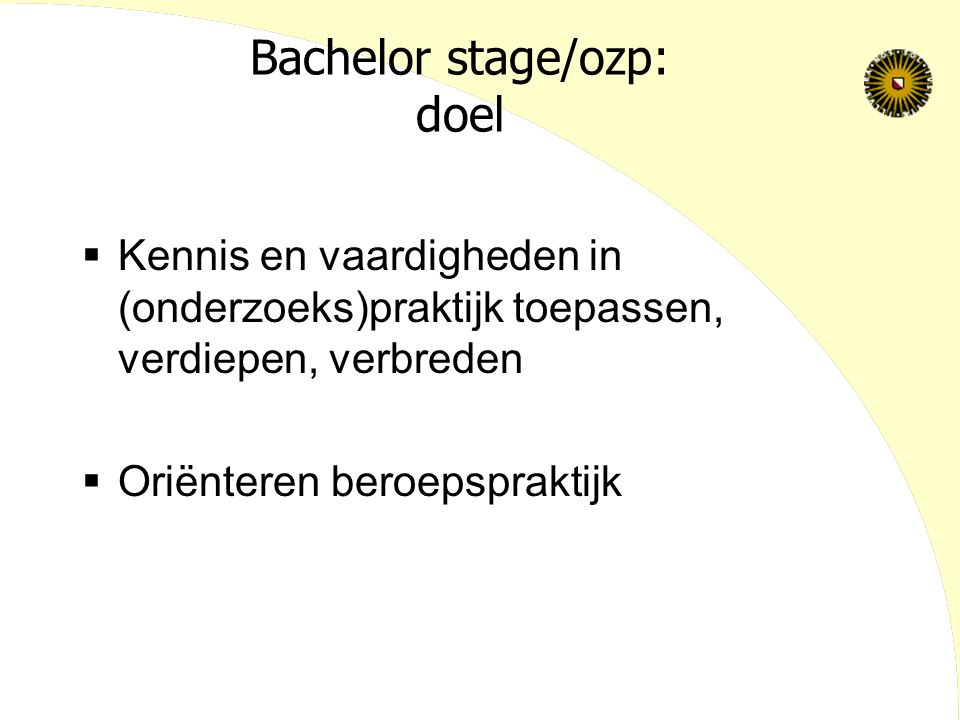 Bachelor stage/ozp: doel  Kennis en vaardigheden in (onderzoeks)praktijk toepassen, verdiepen, verbreden  Oriënteren beroepspraktijk