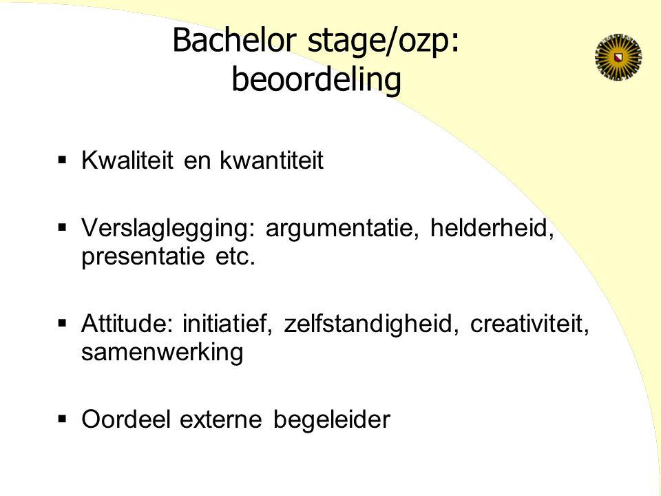 Bachelor stage/ozp: beoordeling  Kwaliteit en kwantiteit  Verslaglegging: argumentatie, helderheid, presentatie etc.  Attitude: initiatief, zelfsta