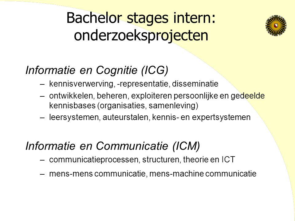 Bachelor stages intern: onderzoeksprojecten Informatie en Cognitie (ICG) –kennisverwerving, -representatie, disseminatie –ontwikkelen, beheren, exploiteren persoonlijke en gedeelde kennisbases (organisaties, samenleving) –leersystemen, auteurstalen, kennis- en expertsystemen Informatie en Communicatie (ICM) –communicatieprocessen, structuren, theorie en ICT –mens-mens communicatie, mens-machine communicatie