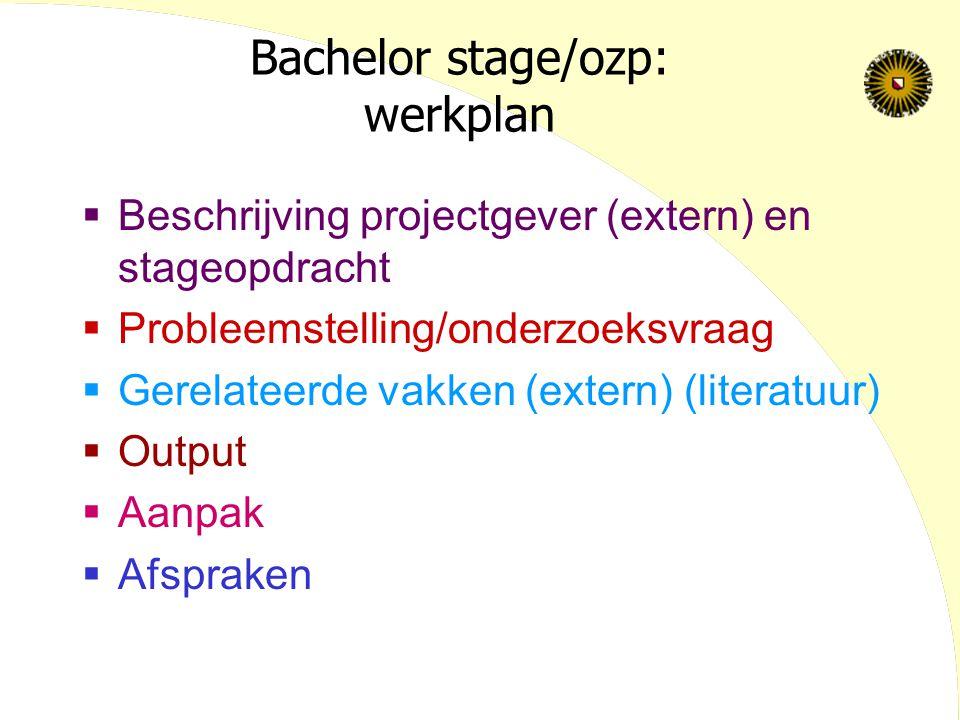 Bachelor stage/ozp: werkplan  Beschrijving projectgever (extern) en stageopdracht  Probleemstelling/onderzoeksvraag  Gerelateerde vakken (extern) (literatuur)  Output  Aanpak  Afspraken