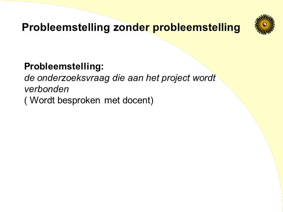 Probleemstelling: de onderzoeksvraag die aan het project wordt verbonden ( Wordt besproken met docent) Probleemstelling zonder probleemstelling
