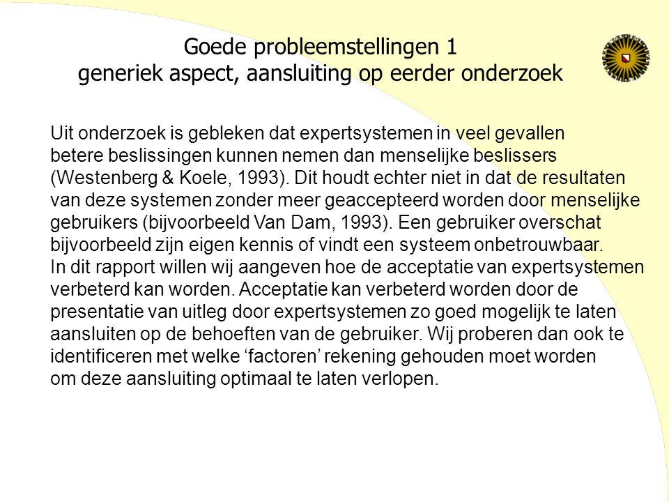 Goede probleemstellingen 1 generiek aspect, aansluiting op eerder onderzoek Uit onderzoek is gebleken dat expertsystemen in veel gevallen betere beslissingen kunnen nemen dan menselijke beslissers (Westenberg & Koele, 1993).