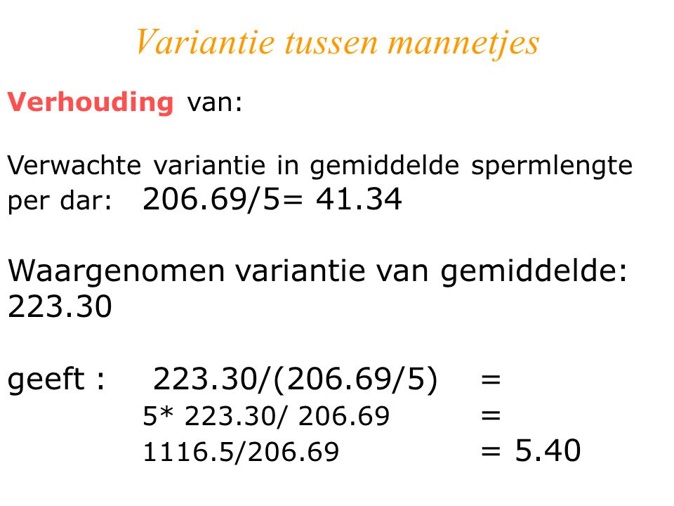 Variantie tussen mannetjes Verhouding van: Verwachte variantie in gemiddelde spermlengte per dar: 206.69/5= 41.34 Waargenomen variantie van gemiddelde: 223.30 geeft : 223.30/(206.69/5) = 5* 223.30/ 206.69 = 1116.5/206.69 = 5.40