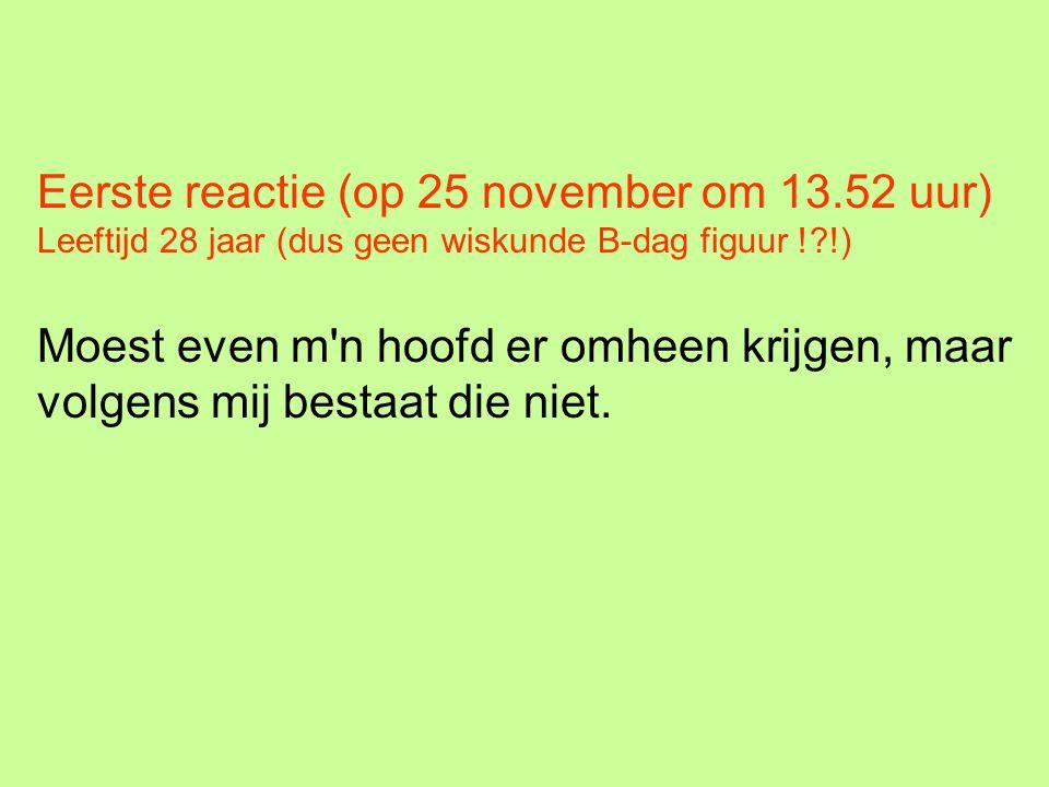 Eerste reactie (op 25 november om 13.52 uur) Leeftijd 28 jaar (dus geen wiskunde B-dag figuur !?!) Moest even m'n hoofd er omheen krijgen, maar volgen