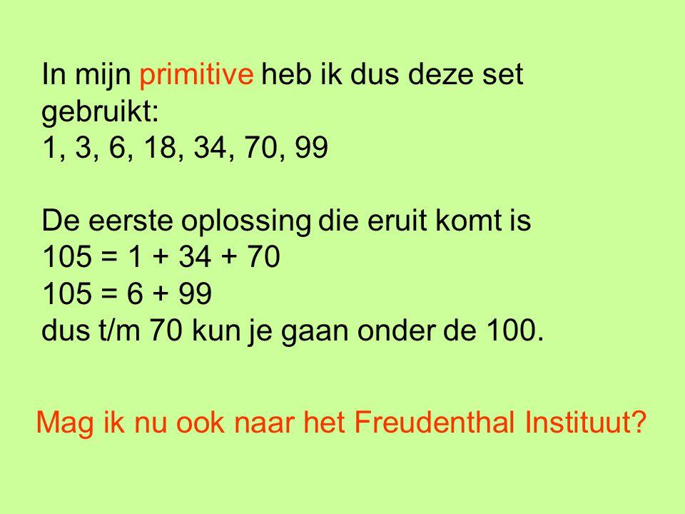 In mijn primitive heb ik dus deze set gebruikt: 1, 3, 6, 18, 34, 70, 99 De eerste oplossing die eruit komt is 105 = 1 + 34 + 70 105 = 6 + 99 dus t/m 7