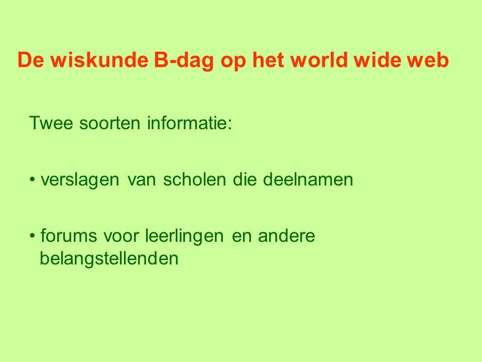 De wiskunde B-dag op het world wide web Twee soorten informatie: verslagen van scholen die deelnamen forums voor leerlingen en andere belangstellenden