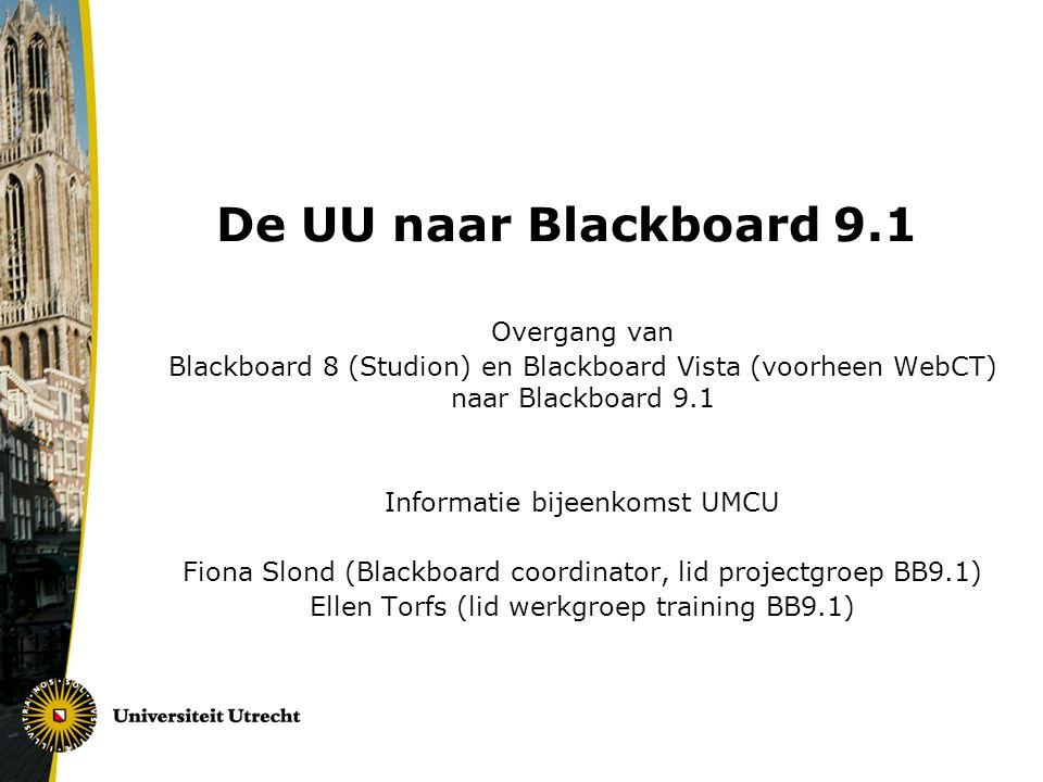De UU naar Blackboard 9.1 Overgang van Blackboard 8 (Studion) en Blackboard Vista (voorheen WebCT) naar Blackboard 9.1 Informatie bijeenkomst UMCU Fiona Slond (Blackboard coordinator, lid projectgroep BB9.1) Ellen Torfs (lid werkgroep training BB9.1)