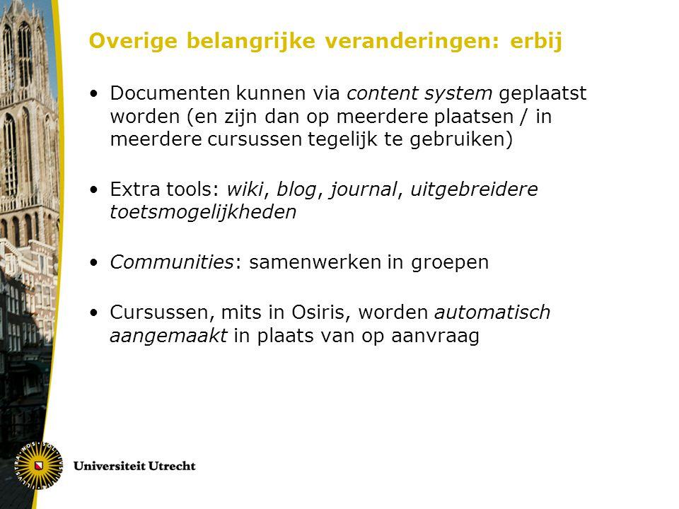 Overige belangrijke veranderingen: erbij Documenten kunnen via content system geplaatst worden (en zijn dan op meerdere plaatsen / in meerdere cursussen tegelijk te gebruiken) Extra tools: wiki, blog, journal, uitgebreidere toetsmogelijkheden Communities: samenwerken in groepen Cursussen, mits in Osiris, worden automatisch aangemaakt in plaats van op aanvraag