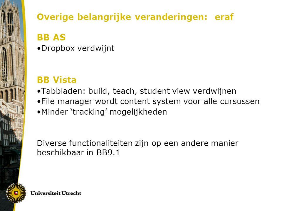 Overige belangrijke veranderingen: eraf BB AS Dropbox verdwijnt BB Vista Tabbladen: build, teach, student view verdwijnen File manager wordt content system voor alle cursussen Minder 'tracking' mogelijkheden Diverse functionaliteiten zijn op een andere manier beschikbaar in BB9.1