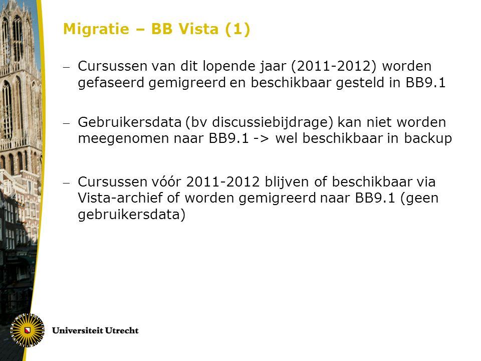 Migratie – BB Vista (1) Cursussen van dit lopende jaar (2011-2012) worden gefaseerd gemigreerd en beschikbaar gesteld in BB9.1 Gebruikersdata (bv discussiebijdrage) kan niet worden meegenomen naar BB9.1 -> wel beschikbaar in backup Cursussen vóór 2011-2012 blijven of beschikbaar via Vista-archief of worden gemigreerd naar BB9.1 (geen gebruikersdata)