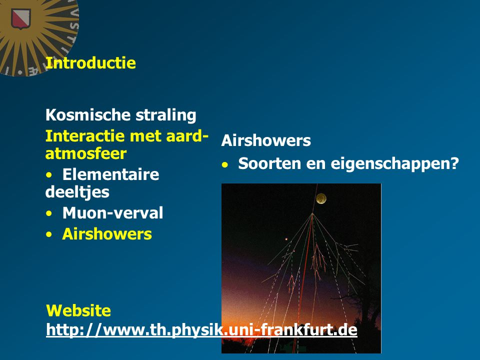 Introductie Kosmische straling Interactie met aard- atmosfeer Elementaire deeltjes Muon-verval Airshowers Soorten en eigenschappen.