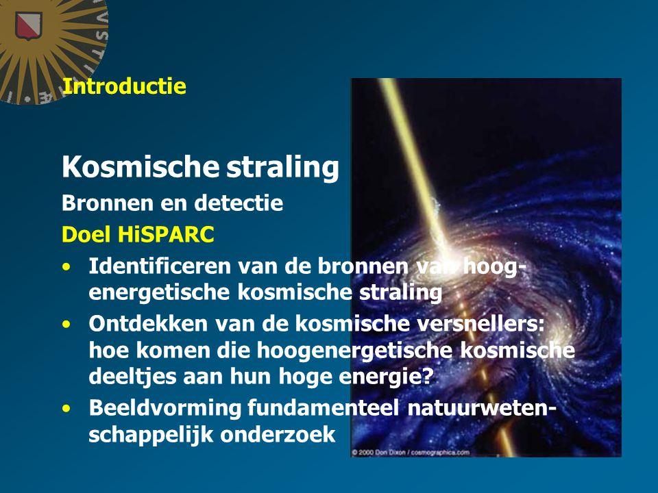 Introductie Kosmische straling Bronnen en detectie Doel HiSPARC Identificeren van de bronnen van hoog- energetische kosmische straling Ontdekken van de kosmische versnellers: hoe komen die hoogenergetische kosmische deeltjes aan hun hoge energie.