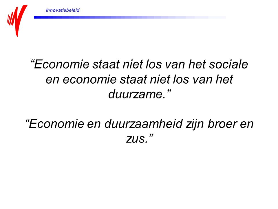 Economie staat niet los van het sociale en economie staat niet los van het duurzame. Economie en duurzaamheid zijn broer en zus. Innovatiebeleid