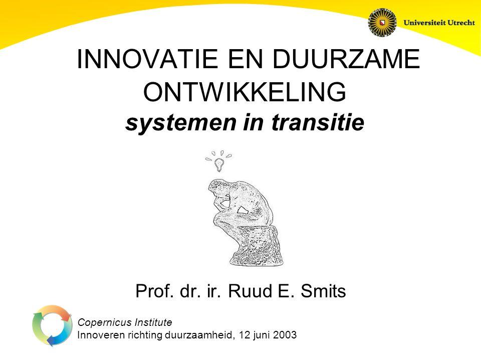 Copernicus Institute Innoveren richting duurzaamheid, 12 juni 2003 INNOVATIE EN DUURZAME ONTWIKKELING systemen in transitie Prof.