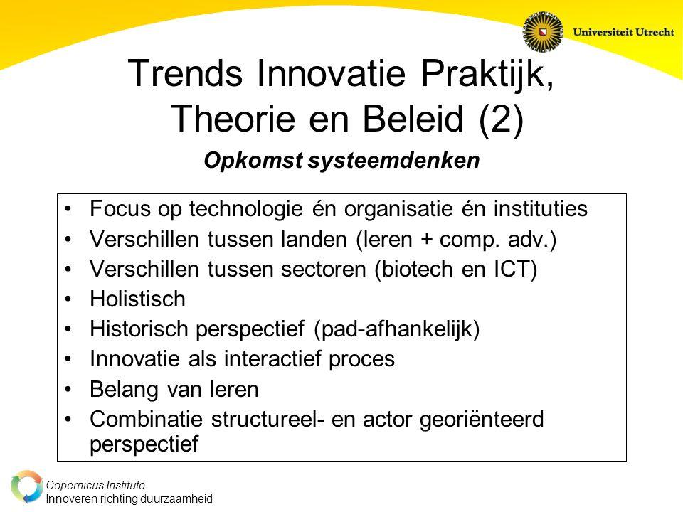 Copernicus Institute Innoveren richting duurzaamheid Trends Innovatie Praktijk, Theorie en Beleid (2) Opkomst systeemdenken Focus op technologie én organisatie én instituties Verschillen tussen landen (leren + comp.