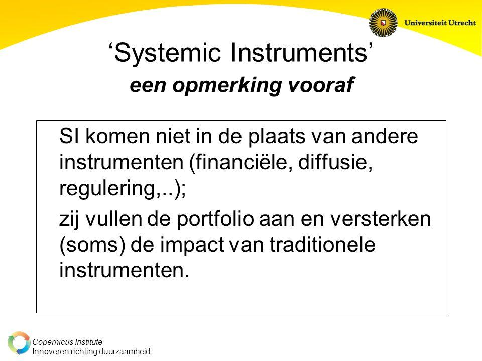 Copernicus Institute Innoveren richting duurzaamheid 'Systemic Instruments' een opmerking vooraf SI komen niet in de plaats van andere instrumenten (financiële, diffusie, regulering,..); zij vullen de portfolio aan en versterken (soms) de impact van traditionele instrumenten.