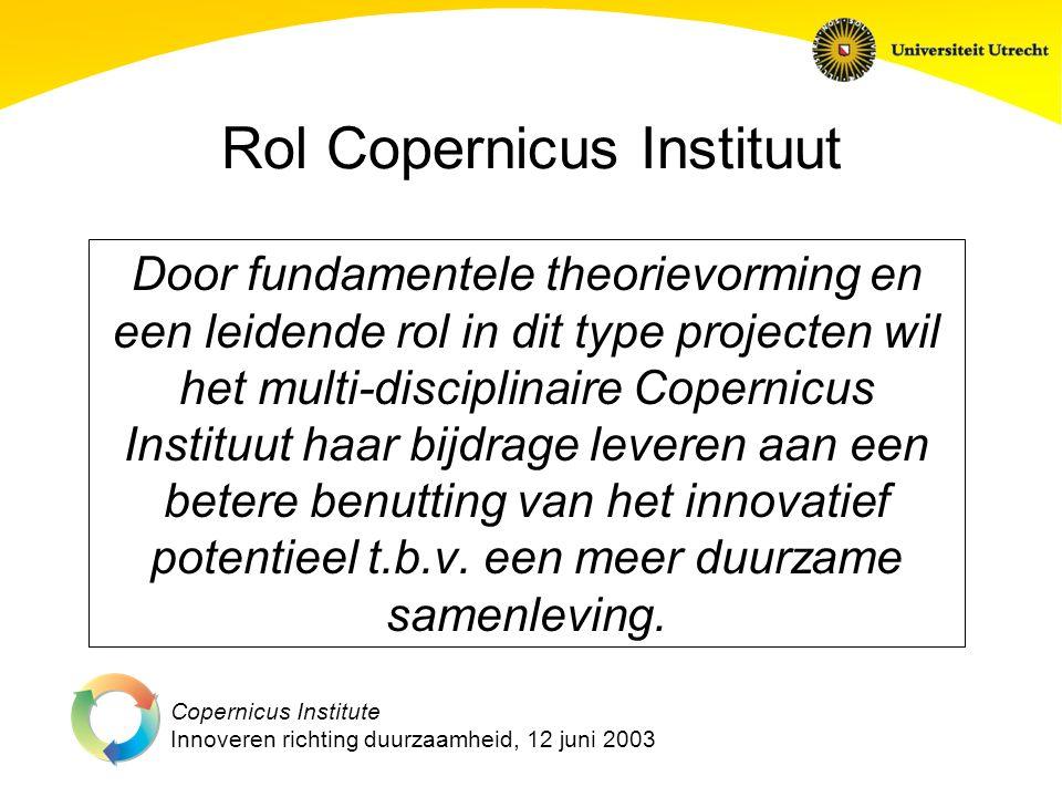 Copernicus Institute Innoveren richting duurzaamheid, 12 juni 2003 Rol Copernicus Instituut Door fundamentele theorievorming en een leidende rol in dit type projecten wil het multi-disciplinaire Copernicus Instituut haar bijdrage leveren aan een betere benutting van het innovatief potentieel t.b.v.
