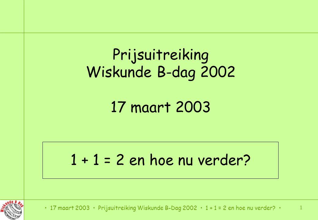 17 maart 2003 Prijsuitreiking Wiskunde B-Dag 2002 1 + 1 = 2 en hoe nu verder? 22