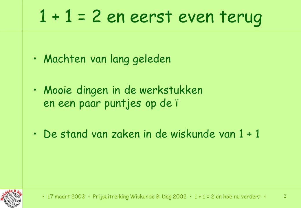 17 maart 2003 Prijsuitreiking Wiskunde B-Dag 2002 1 + 1 = 2 en hoe nu verder.