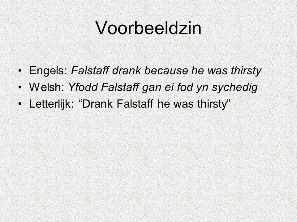 """Voorbeeldzin Engels: Falstaff drank because he was thirsty Welsh: Yfodd Falstaff gan ei fod yn sychedig Letterlijk: """"Drank Falstaff he was thirsty"""""""