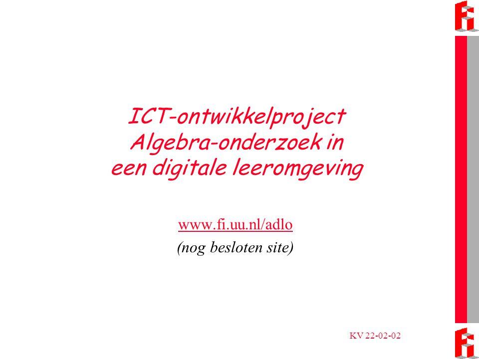 KV 22-02-02 ICT-ontwikkelproject Algebra-onderzoek in een digitale leeromgeving www.fi.uu.nl/adlo (nog besloten site)