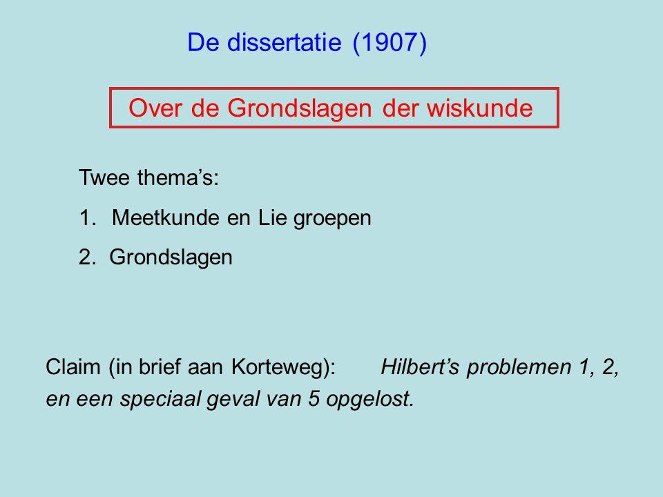 De dissertatie (1907) Twee thema's: 1.Meetkunde en Lie groepen 2. Grondslagen Claim (in brief aan Korteweg): Hilbert's problemen 1, 2, en een speciaal