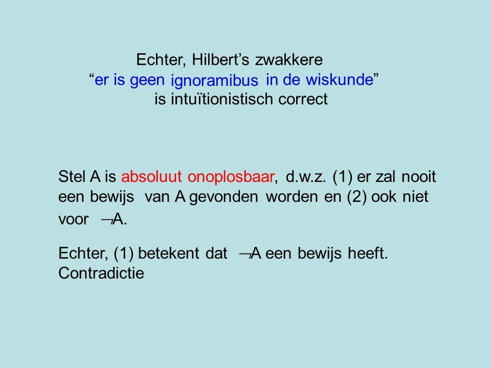 """Echter, Hilbert's zwakkere """"er is geen in de wiskunde"""" is intuïtionistisch correct Stel A is absoluut onoplosbaar, d.w.z. (1) er zal nooit een bewijs"""