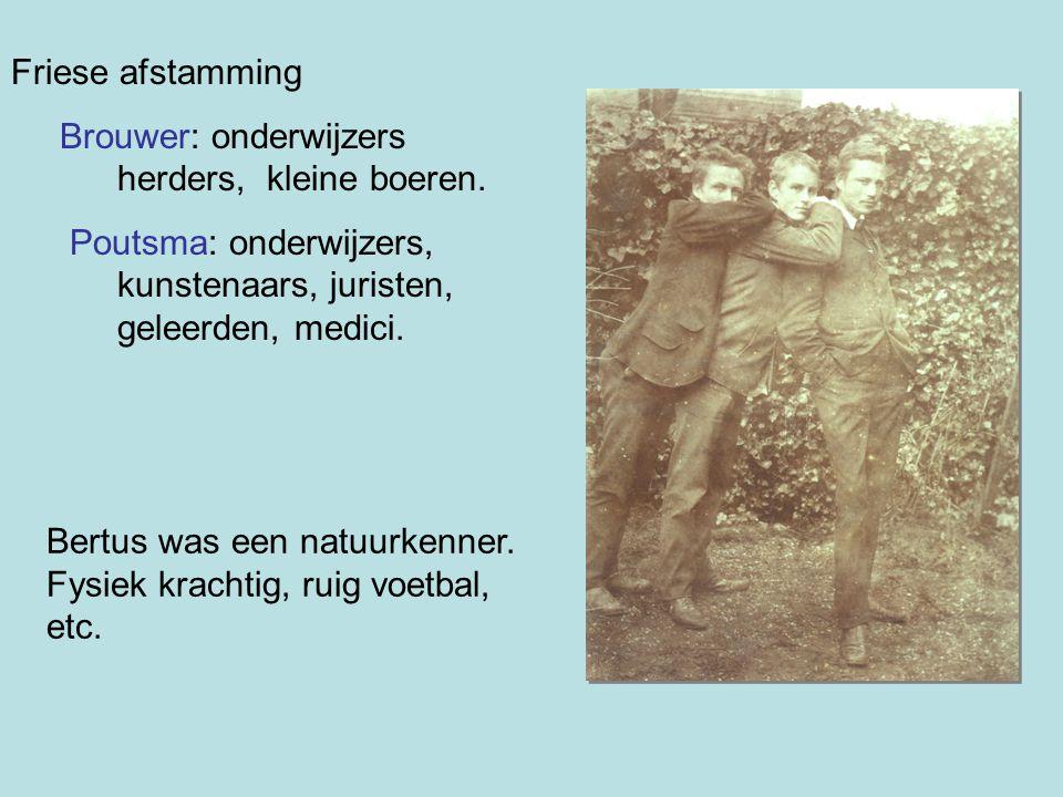 Friese afstamming Brouwer: onderwijzers herders, kleine boeren. Poutsma: onderwijzers, kunstenaars, juristen, geleerden, medici. Bertus was een natuur