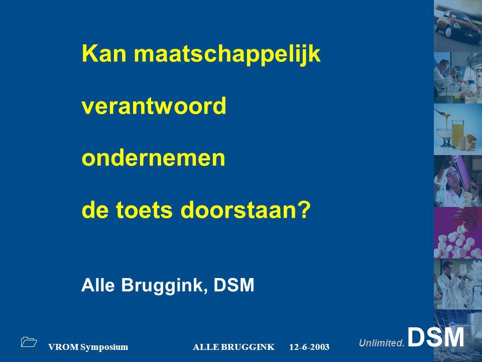 Unlimited. DSM 1 VROM SymposiumALLE BRUGGINK12-6-2003 Kan maatschappelijk verantwoord ondernemen de toets doorstaan? Alle Bruggink, DSM
