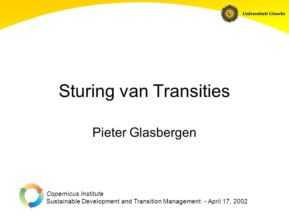 Copernicus Institute Sustainable Development and Transition Management - April 17, 2002 Sturing van Transities Pieter Glasbergen