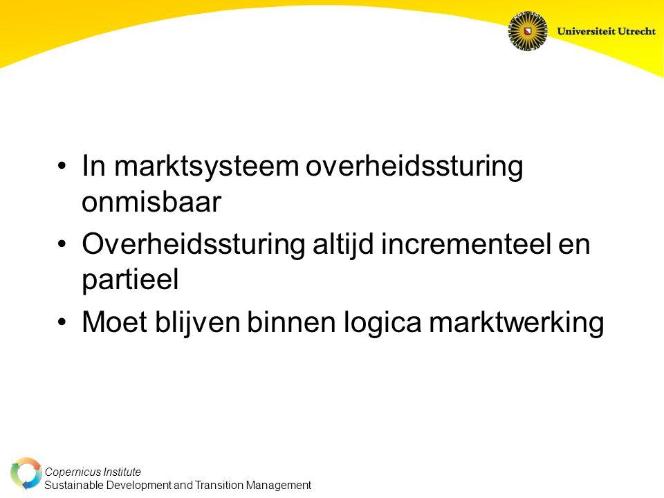 Copernicus Institute Sustainable Development and Transition Management In marktsysteem overheidssturing onmisbaar Overheidssturing altijd incrementeel en partieel Moet blijven binnen logica marktwerking