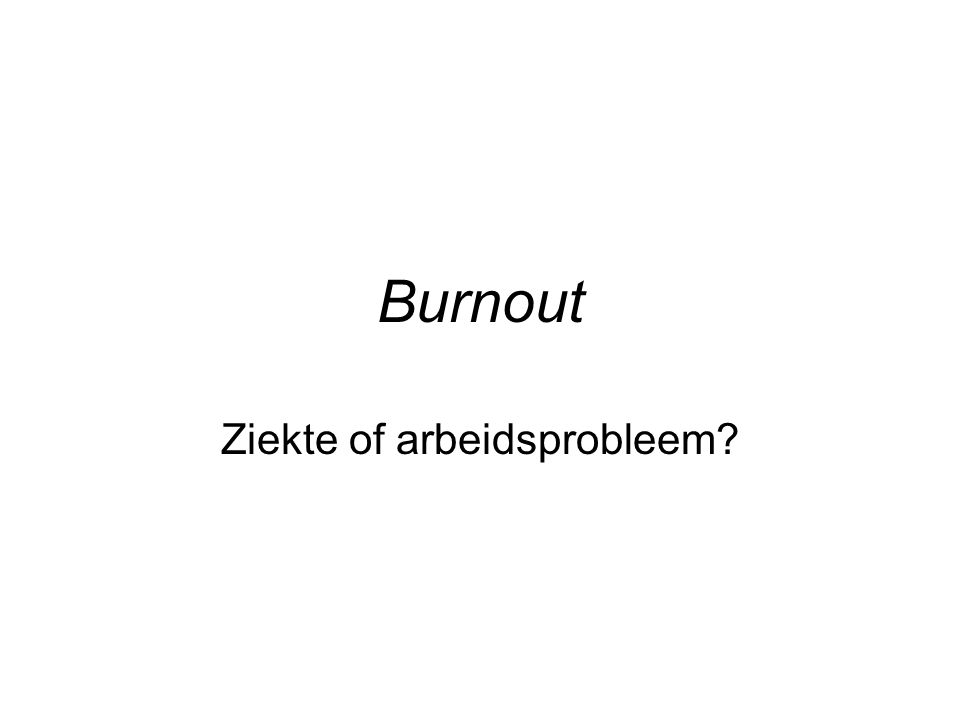 Burnout Ziekte of arbeidsprobleem