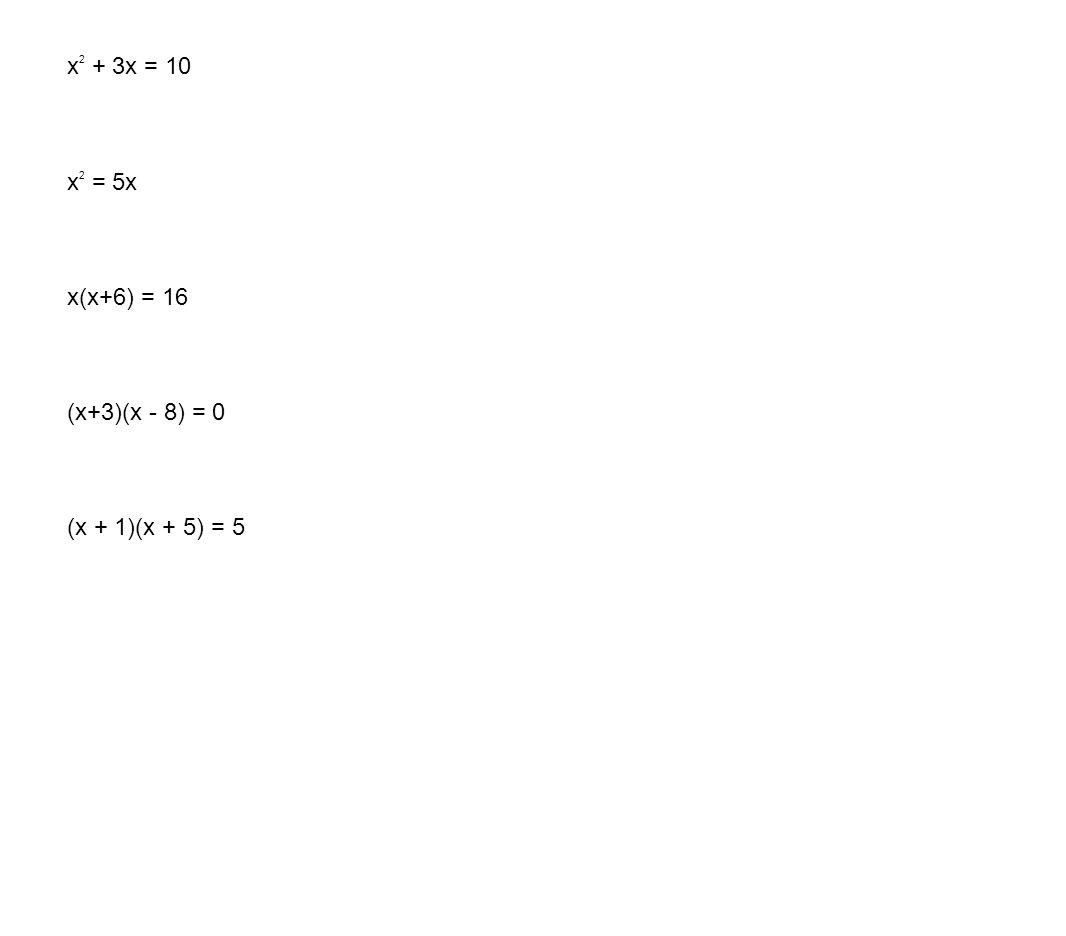 x 2 + 3x = 10 x 2 = 5x x(x+6) = 16 (x+3)(x - 8) = 0 (x + 1)(x + 5) = 5