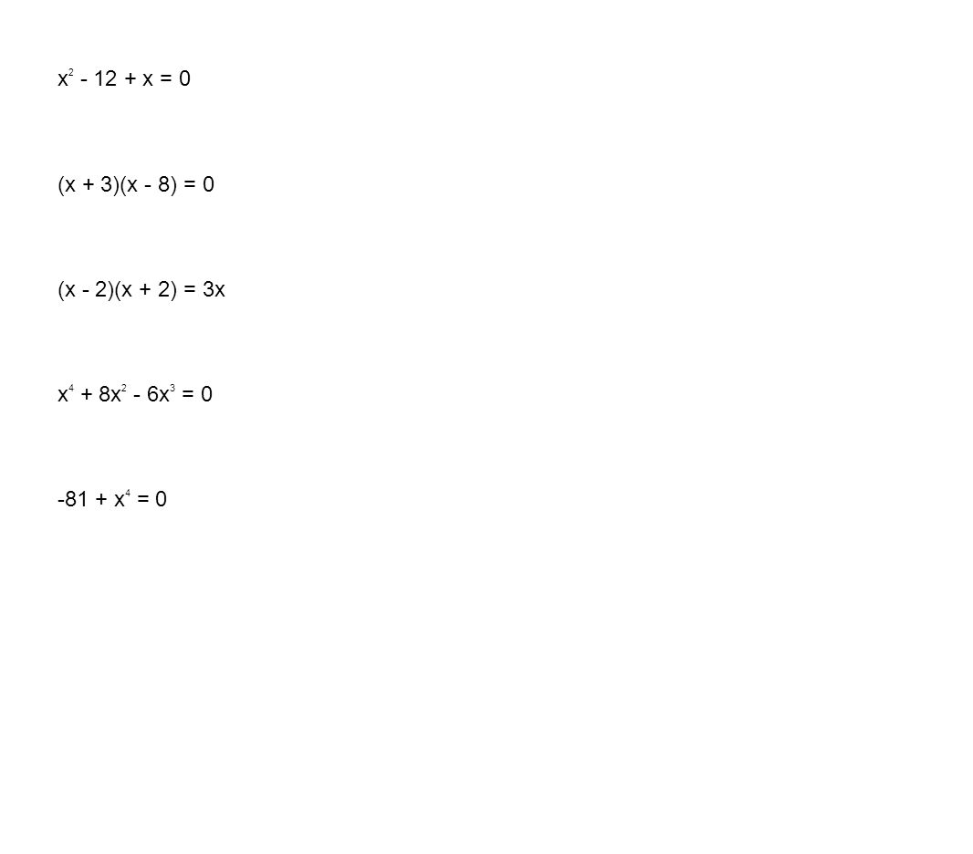x 2 - 12 + x = 0 (x + 3)(x - 8) = 0 (x - 2)(x + 2) = 3x x 4 + 8x 2 - 6x 3 = 0 -81 + x 4 = 0